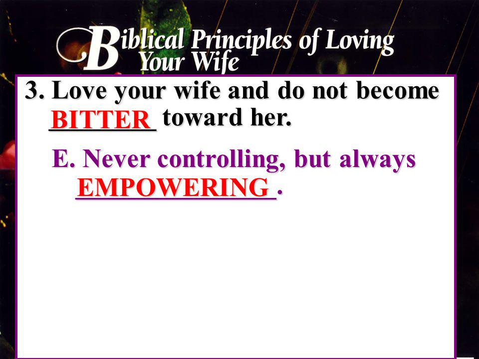 3. Love your wife and do not become ________ toward her. BITTER E. Never controlling, but always _______________. EMPOWERING
