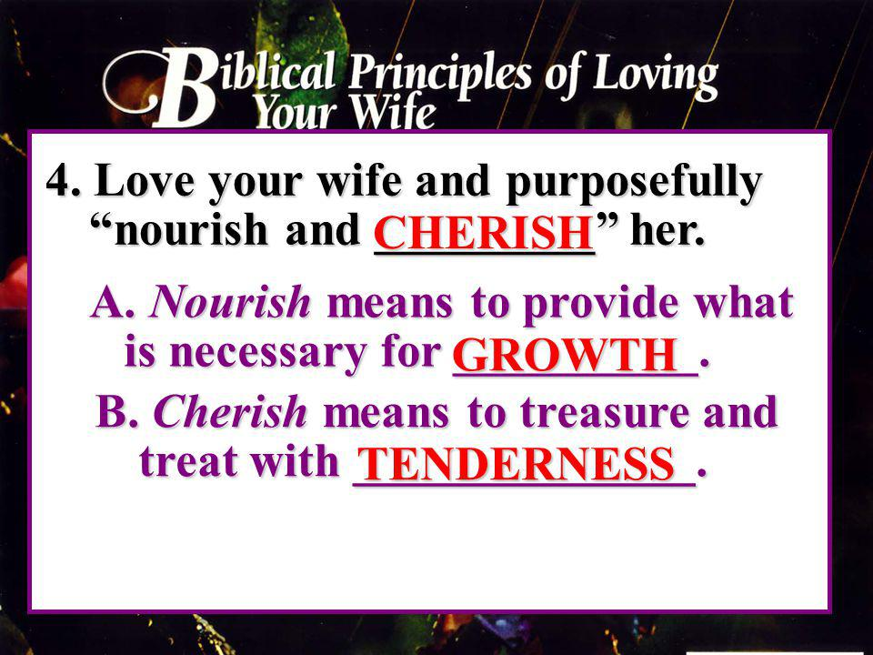 4. Love your wife and purposefully nourish and _________ her. A. Nourish means to provide what is necessary for __________. A. Nourish means to provid