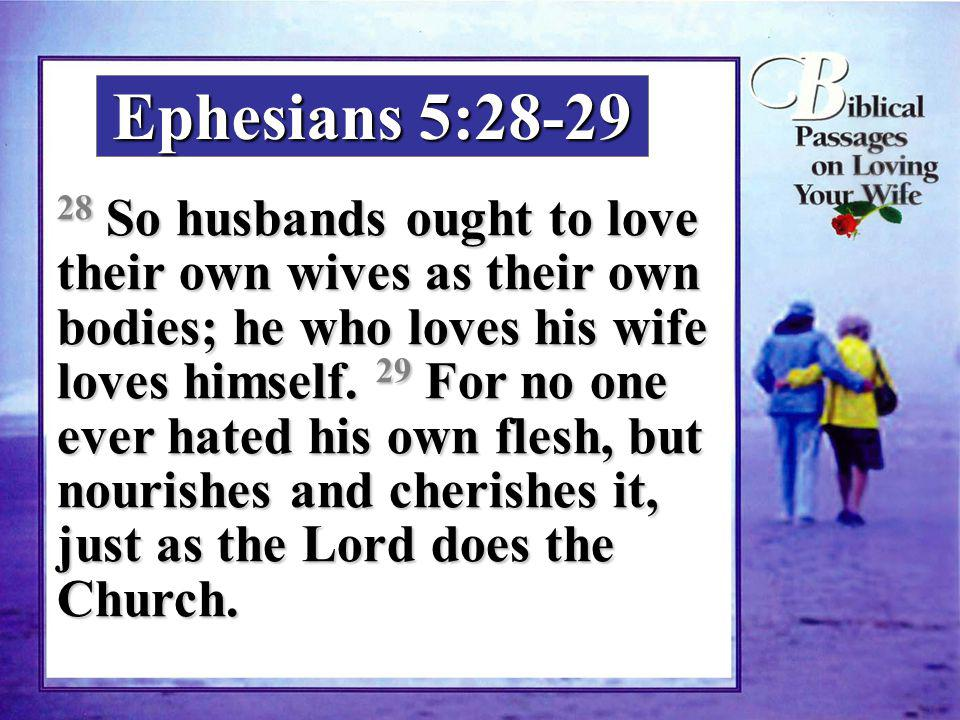 Ephesians 5:28-29 28 So husbands ought to love their own wives as their own bodies; he who loves his wife loves himself. 29 For no one ever hated his