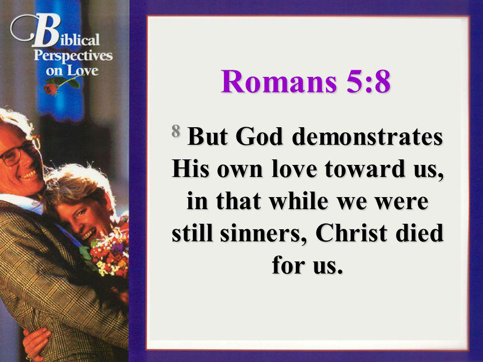 Romans 5:8 8 But God demonstrates His own love toward us, in that while we were still sinners, Christ died for us.