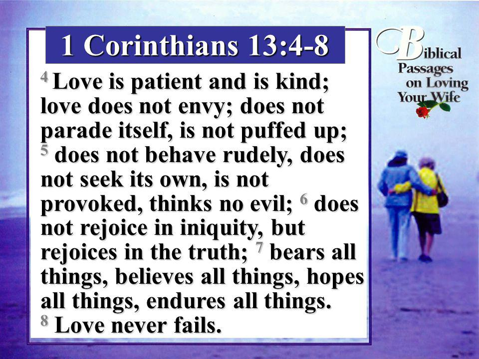 1 Corinthians 13:4-8 4 Love is patient and is kind; love does not envy; does not parade itself, is not puffed up; 5 does not behave rudely, does not s