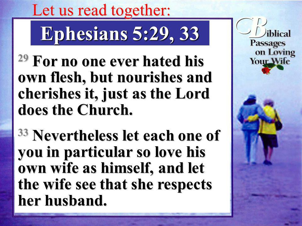 Ephesians 5:29, 33 29 For no one ever hated his own flesh, but nourishes and cherishes it, just as the Lord does the Church.