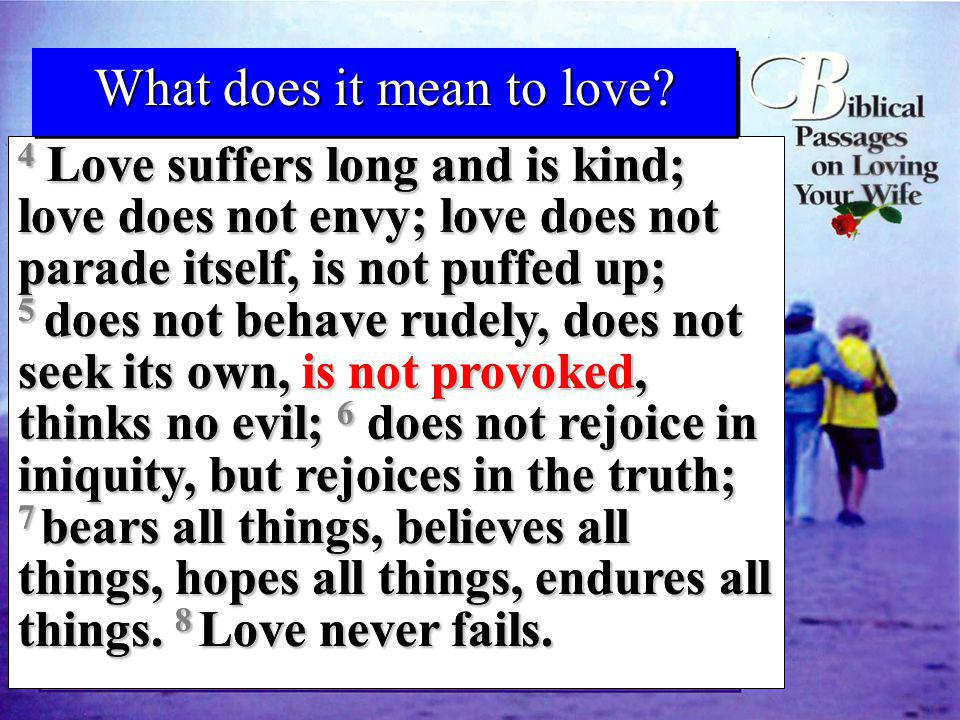 1 Corinthians 13:4-8a 4 Love suffers long and is kind; love does not envy; love does not parade itself, is not puffed up; 5 does not behave rudely, do
