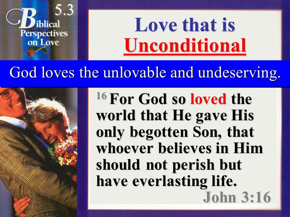 Love that is Unconditional 16 For God so loved the world that He gave His only begotten Son, that whoever believes in Him should not perish but have everlasting life.