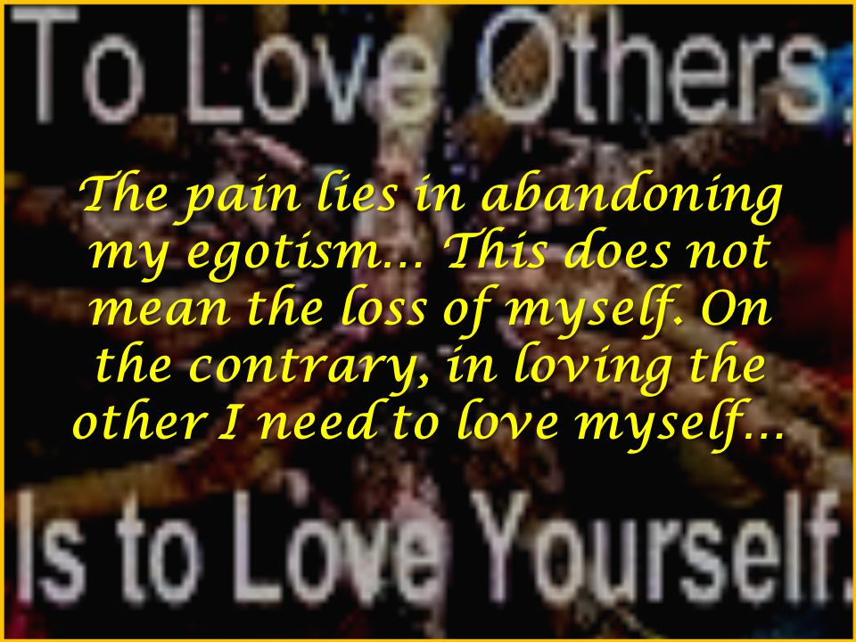 The pain lies in abandoning my egotism… This does not mean the loss of myself. On the contrary, in loving the other I need to love myself…