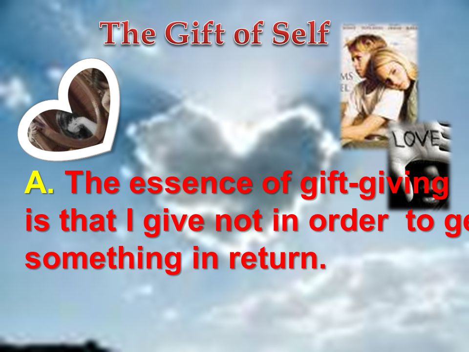 A. The essence of gift-giving is that I give not in order to get something in return.