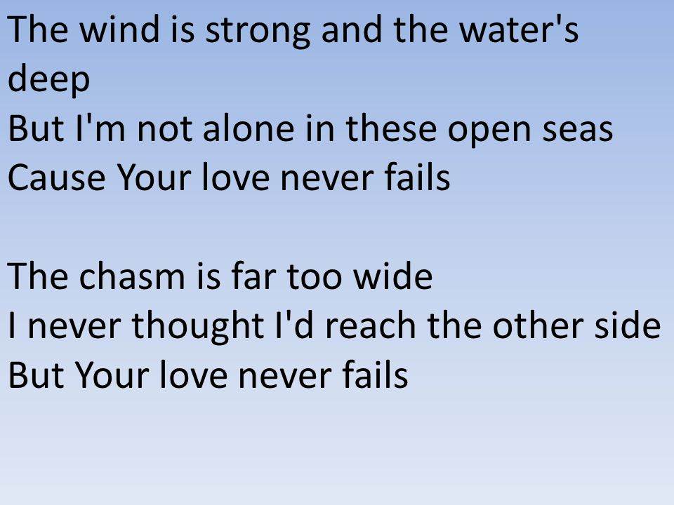 The wind is strong and the water s deep But I m not alone in these open seas Cause Your love never fails The chasm is far too wide I never thought I d reach the other side But Your love never fails