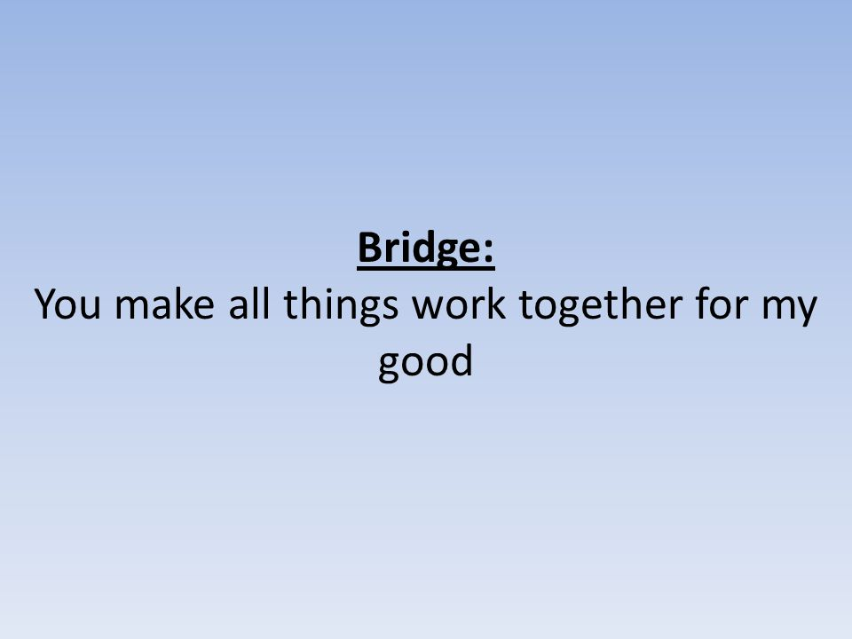 Bridge: You make all things work together for my good