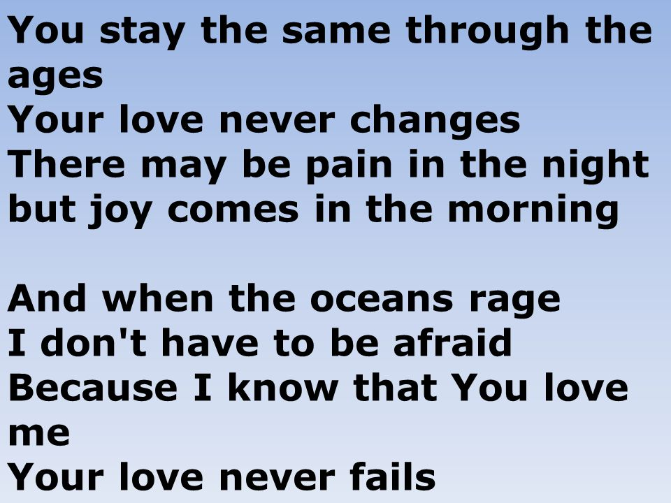 You stay the same through the ages Your love never changes There may be pain in the night but joy comes in the morning And when the oceans rage I don t have to be afraid Because I know that You love me Your love never fails