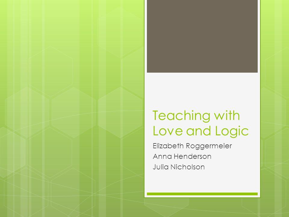 Teaching with Love and Logic Elizabeth Roggermeier Anna Henderson Julia Nicholson