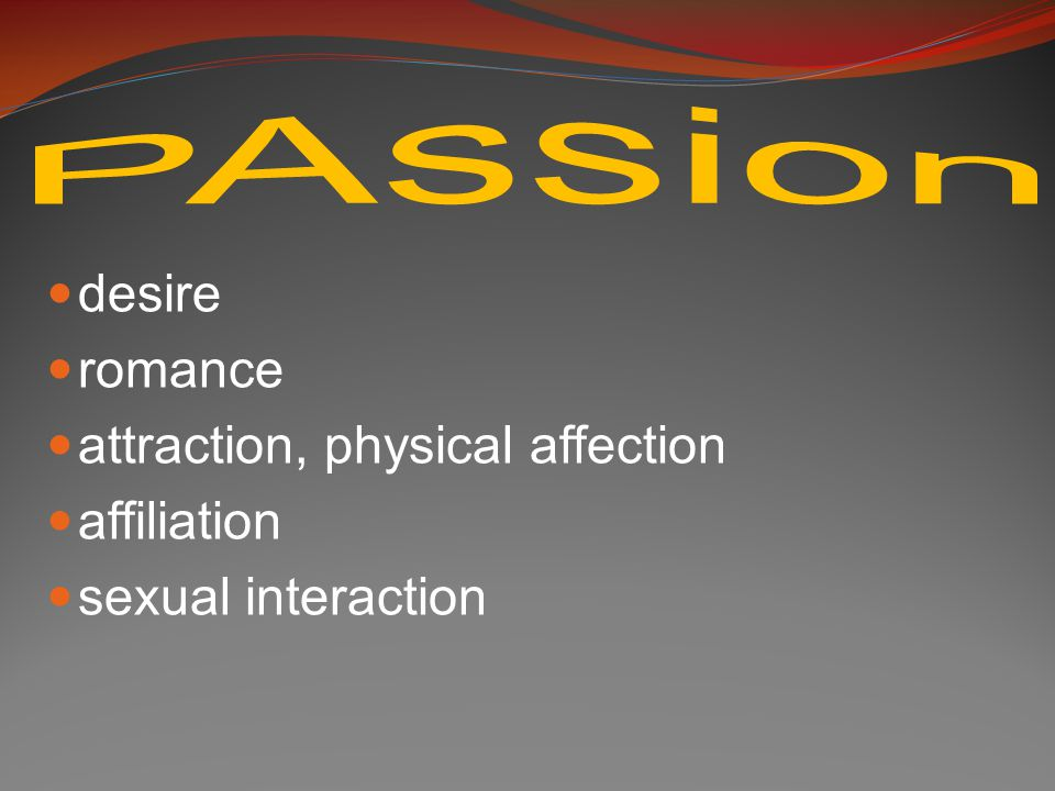 desire romance attraction, physical affection affiliation sexual interaction