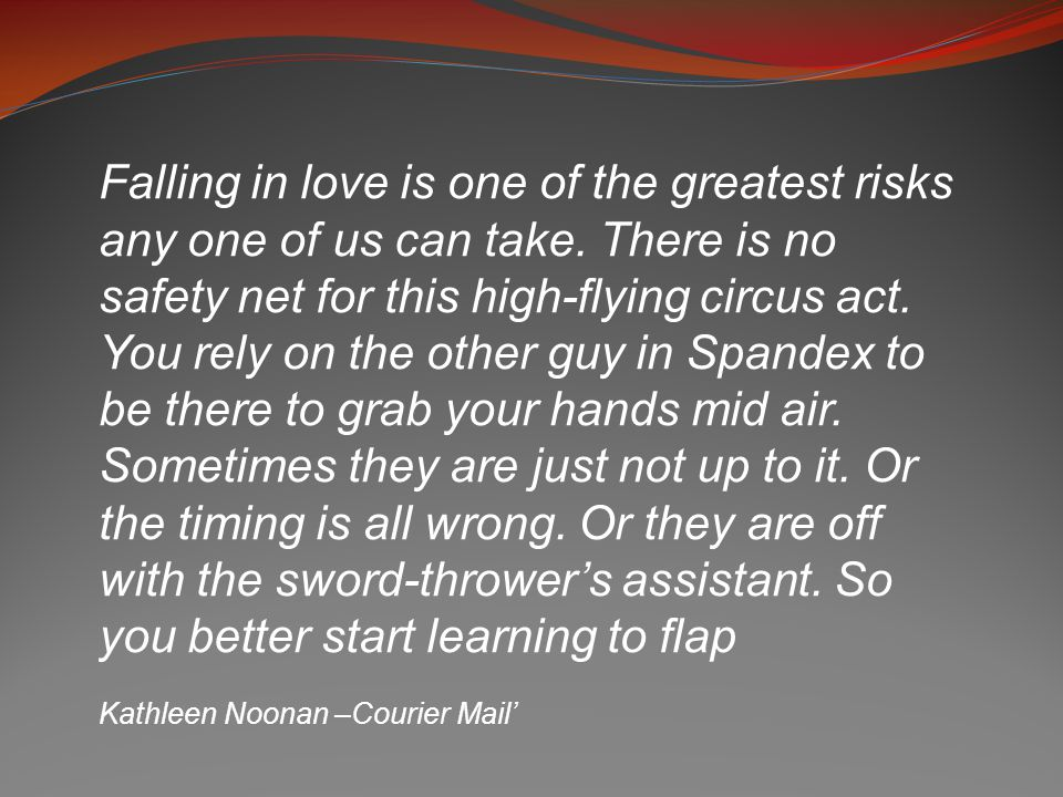 Falling in love is one of the greatest risks any one of us can take. There is no safety net for this high-flying circus act. You rely on the other guy