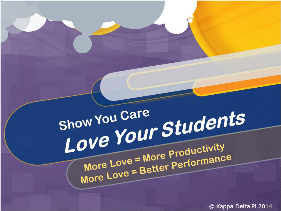Show You Care Love Your Students More Love = More Productivity More Love = Better Performance © Kappa Delta Pi 2014