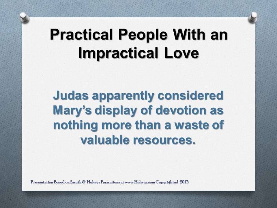 Practical People With an Impractical Love Judas apparently considered Marys display of devotion as nothing more than a waste of valuable resources.