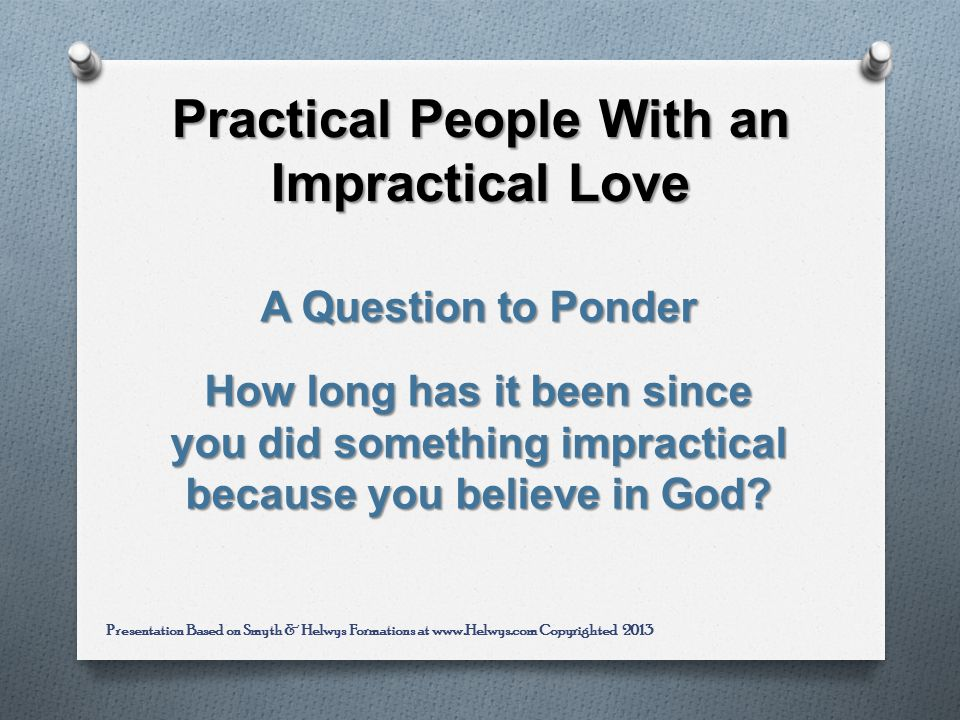 Practical People With an Impractical Love A Question to Ponder How long has it been since you did something impractical because you believe in God.