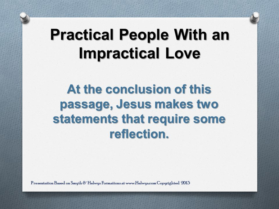 Practical People With an Impractical Love At the conclusion of this passage, Jesus makes two statements that require some reflection.