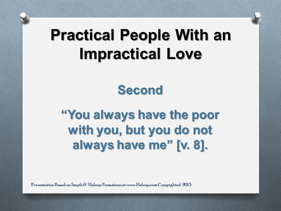 Practical People With an Impractical Love Second You always have the poor with you, but you do not always have me [v.