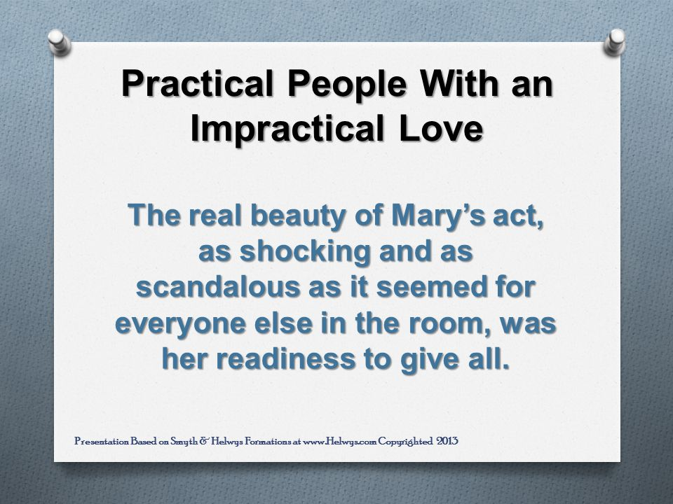 Practical People With an Impractical Love The real beauty of Marys act, as shocking and as scandalous as it seemed for everyone else in the room, was her readiness to give all.