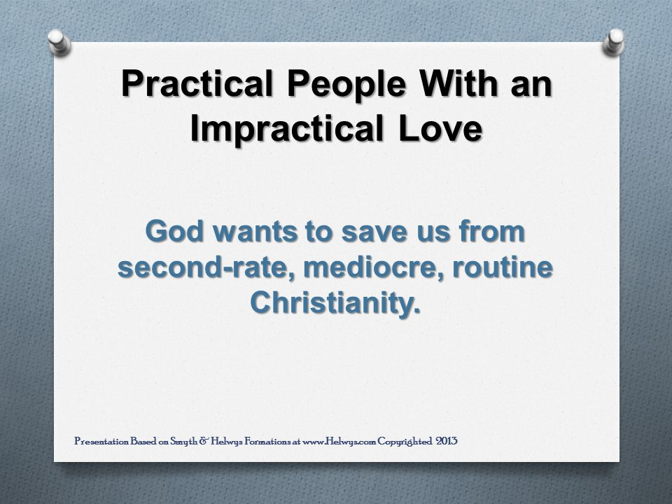 Practical People With an Impractical Love God wants to save us from second-rate, mediocre, routine Christianity.