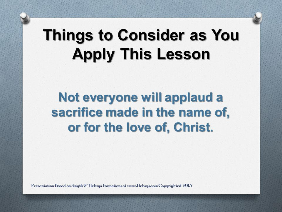 Things to Consider as You Apply This Lesson Not everyone will applaud a sacrifice made in the name of, or for the love of, Christ.