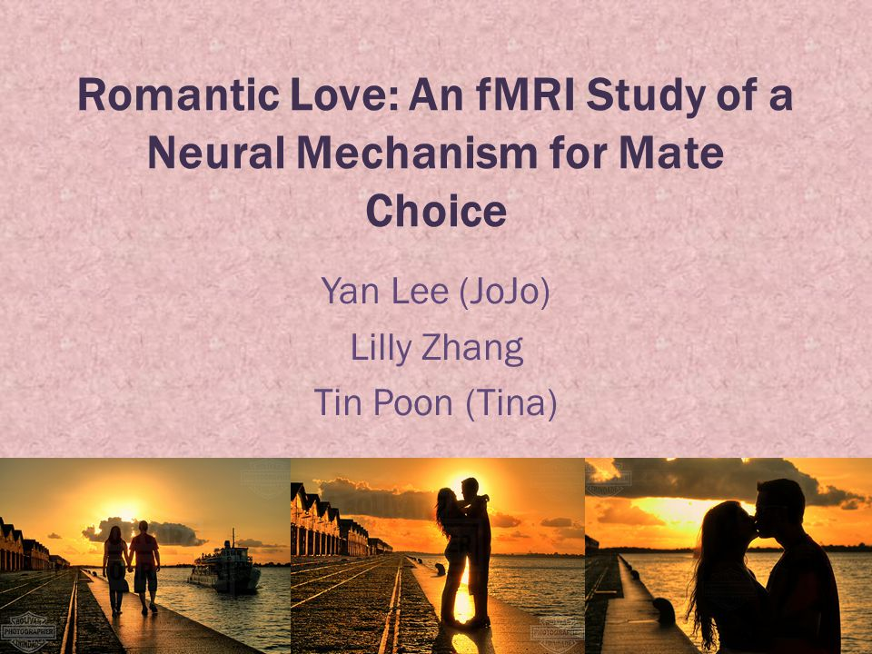 Romantic Love: An fMRI Study of a Neural Mechanism for Mate Choice Yan Lee (JoJo) Lilly Zhang Tin Poon (Tina)