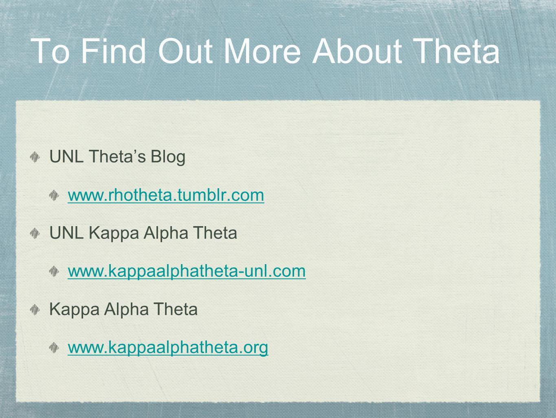 To Find Out More About Theta UNL Thetas Blog www.rhotheta.tumblr.com UNL Kappa Alpha Theta www.kappaalphatheta-unl.com Kappa Alpha Theta www.kappaalphatheta.org