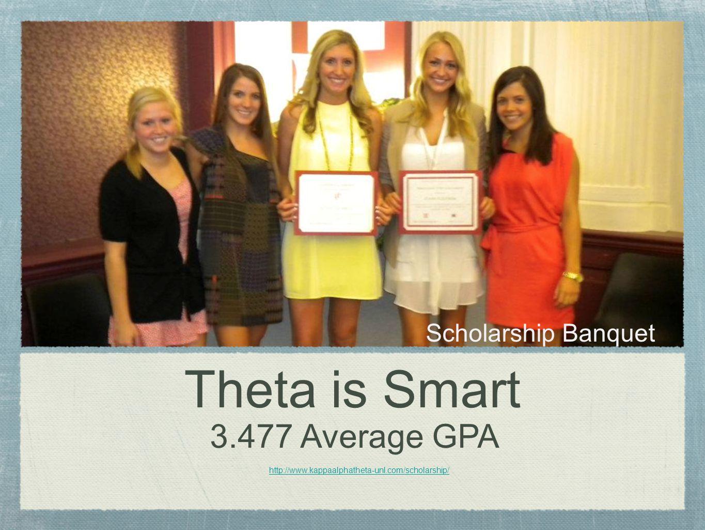 Theta is Smart 3.477 Average GPA http://www.kappaalphatheta-unl.com/scholarship/ Scholarship Banquet