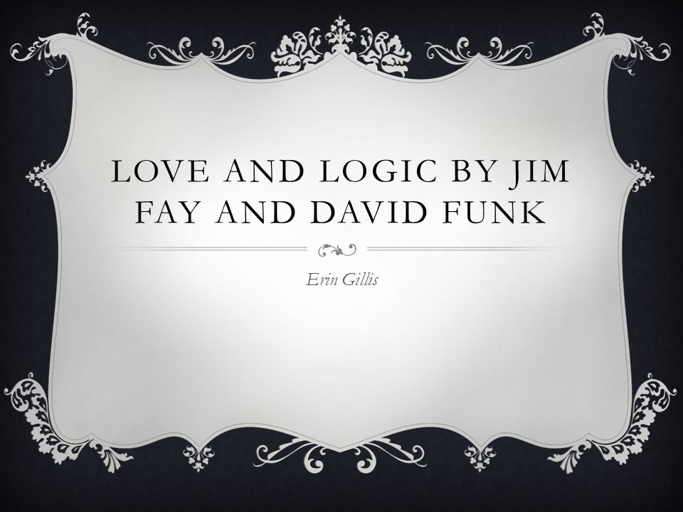 LOVE AND LOGIC BY JIM FAY AND DAVID FUNK Erin Gillis
