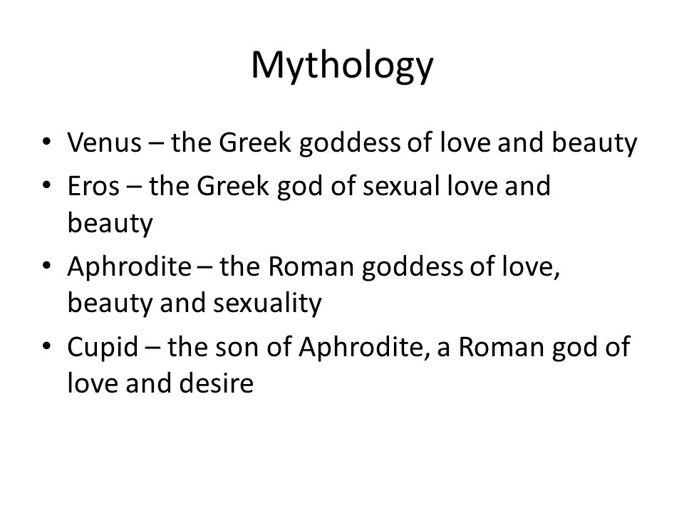 Mythology Venus – the Greek goddess of love and beauty Eros – the Greek god of sexual love and beauty Aphrodite – the Roman goddess of love, beauty and sexuality Cupid – the son of Aphrodite, a Roman god of love and desire