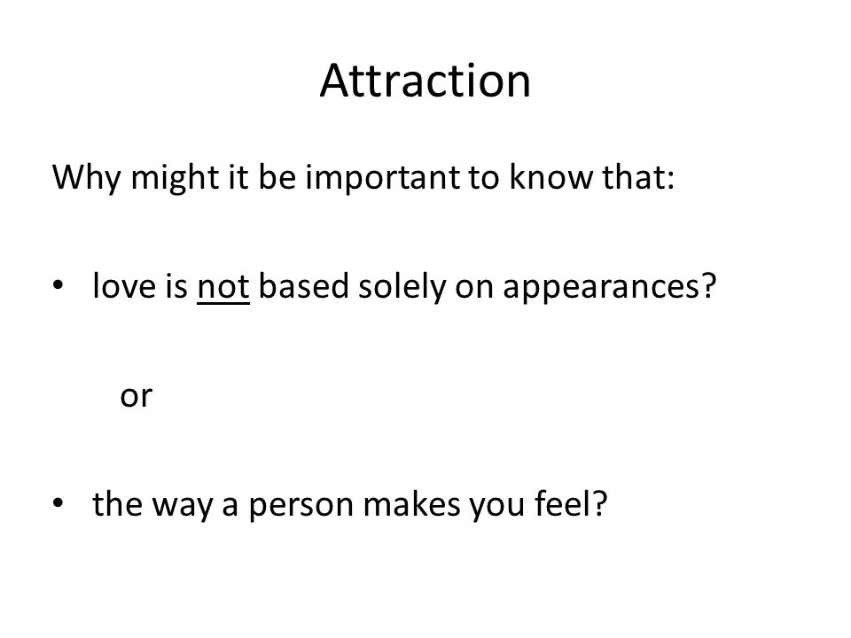 Attraction Why might it be important to know that: love is not based solely on appearances.