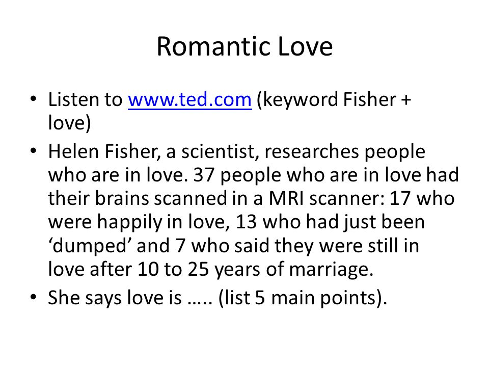 Romantic Love Listen to www.ted.com (keyword Fisher + love)www.ted.com Helen Fisher, a scientist, researches people who are in love.