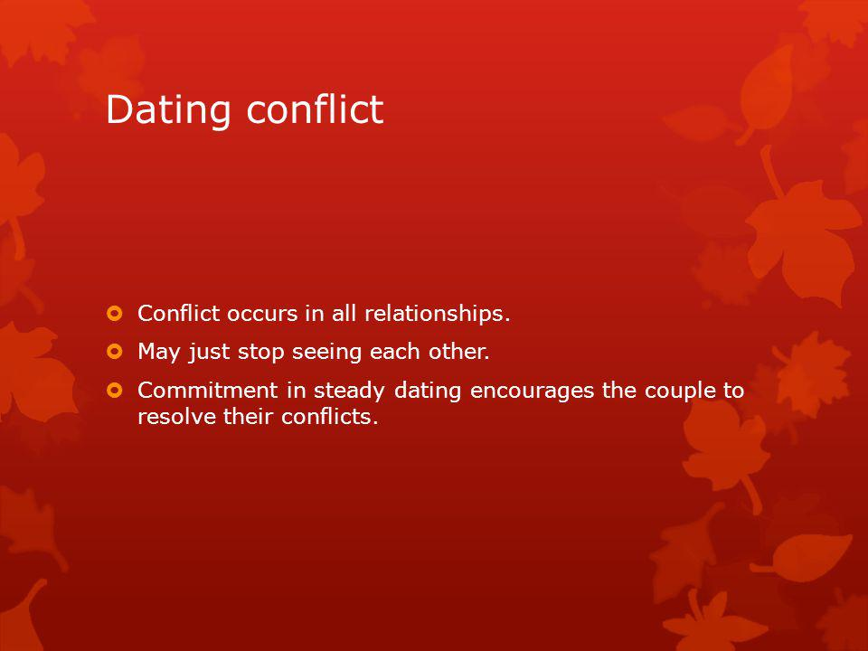 Dating conflict Conflict occurs in all relationships. May just stop seeing each other. Commitment in steady dating encourages the couple to resolve th