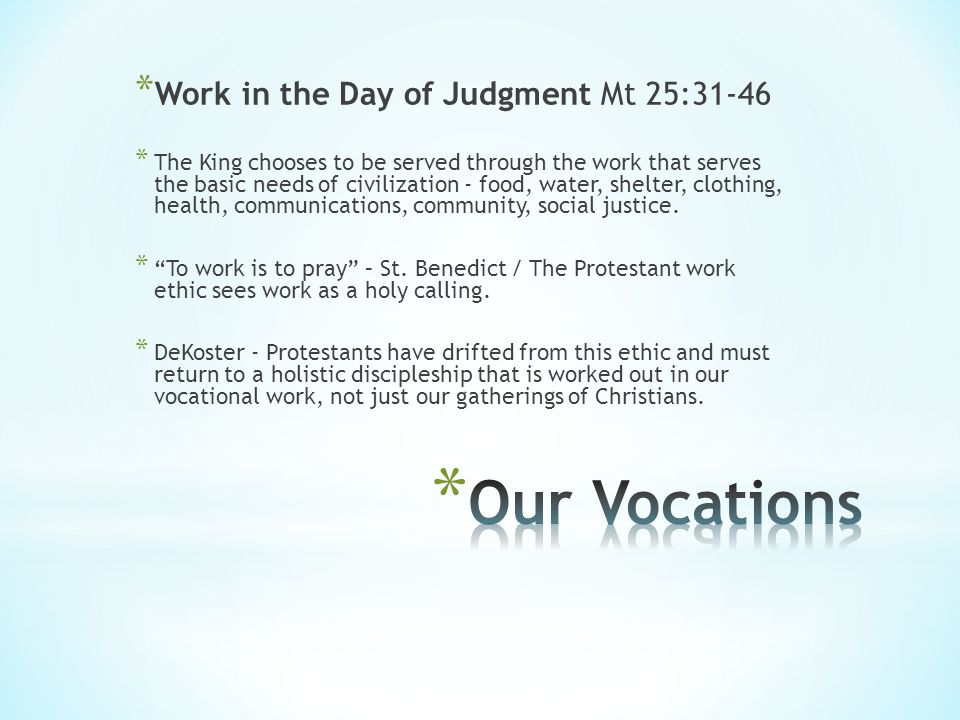 * Work in the Day of Judgment Mt 25:31-46 * The King chooses to be served through the work that serves the basic needs of civilization - food, water, shelter, clothing, health, communications, community, social justice.