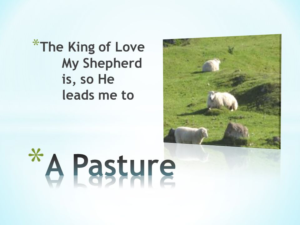 * The King of Love My Shepherd is, so He leads me to
