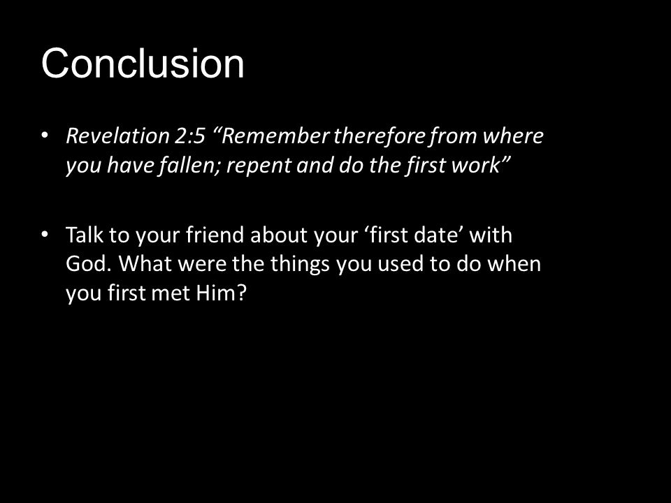 Conclusion Revelation 2:5 Remember therefore from where you have fallen; repent and do the first work Talk to your friend about your first date with G