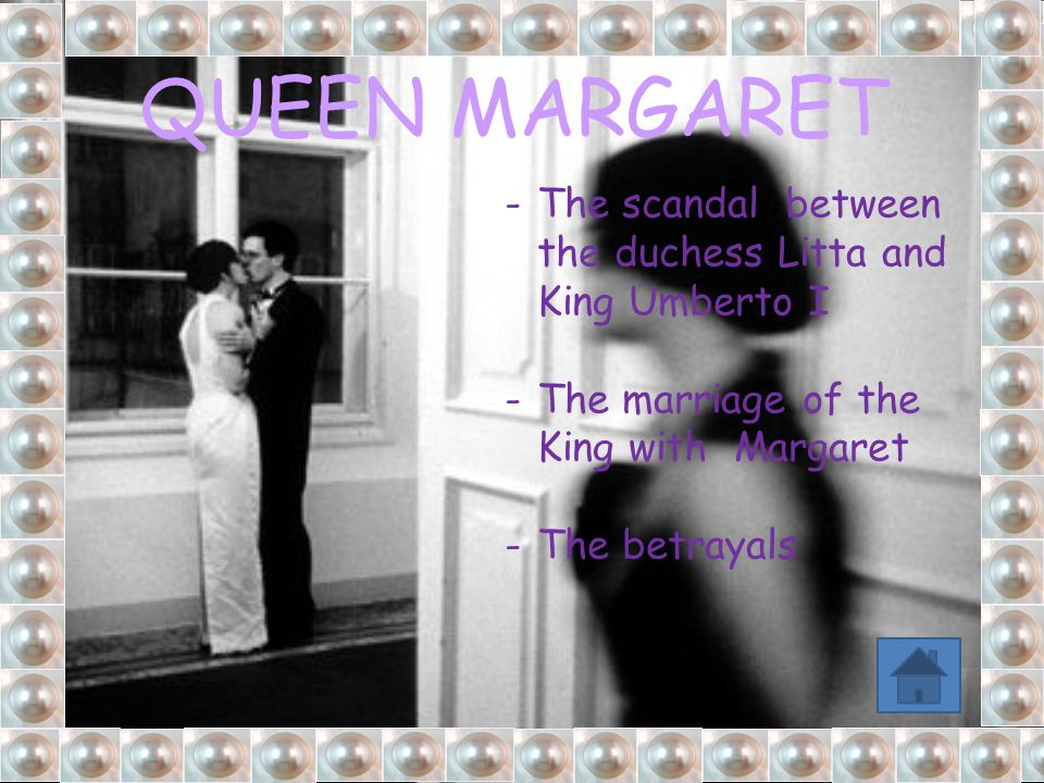 -The scandal between the duchess Litta and King Umberto I -The marriage of the King with Margaret -The betrayals