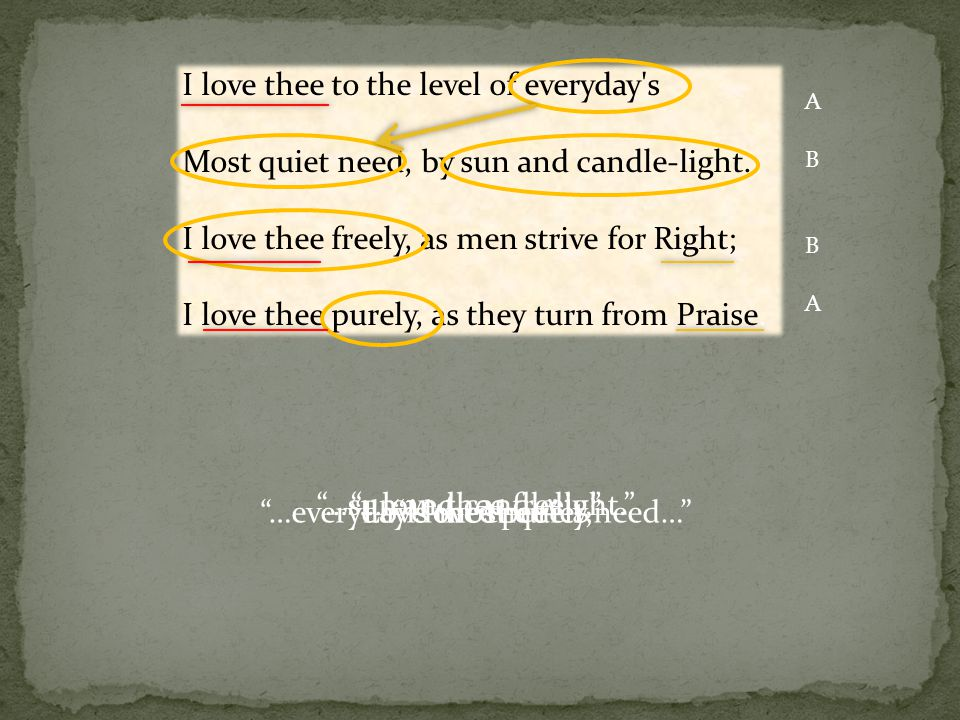 I love thee to the level of everyday's Most quiet need, by sun and candle-light. I love thee freely, as men strive for Right; I love thee purely, as t