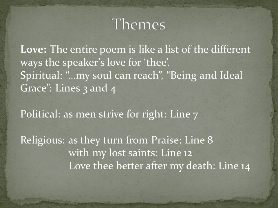 Love: The entire poem is like a list of the different ways the speakers love for thee. Spiritual: …my soul can reach, Being and Ideal Grace: Lines 3 a