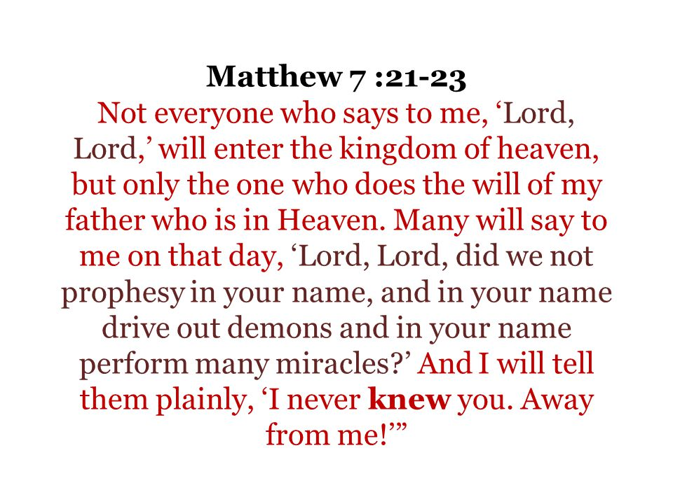 Matthew 7 :21-23 Not everyone who says to me, Lord, Lord, will enter the kingdom of heaven, but only the one who does the will of my father who is in Heaven.