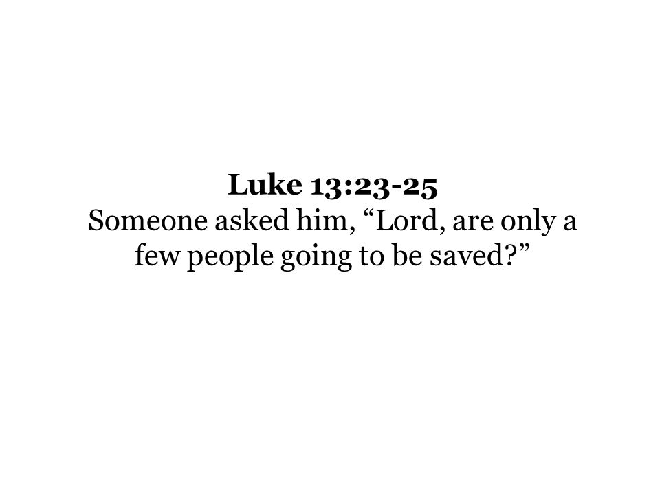 Luke 13:23-25 Someone asked him, Lord, are only a few people going to be saved