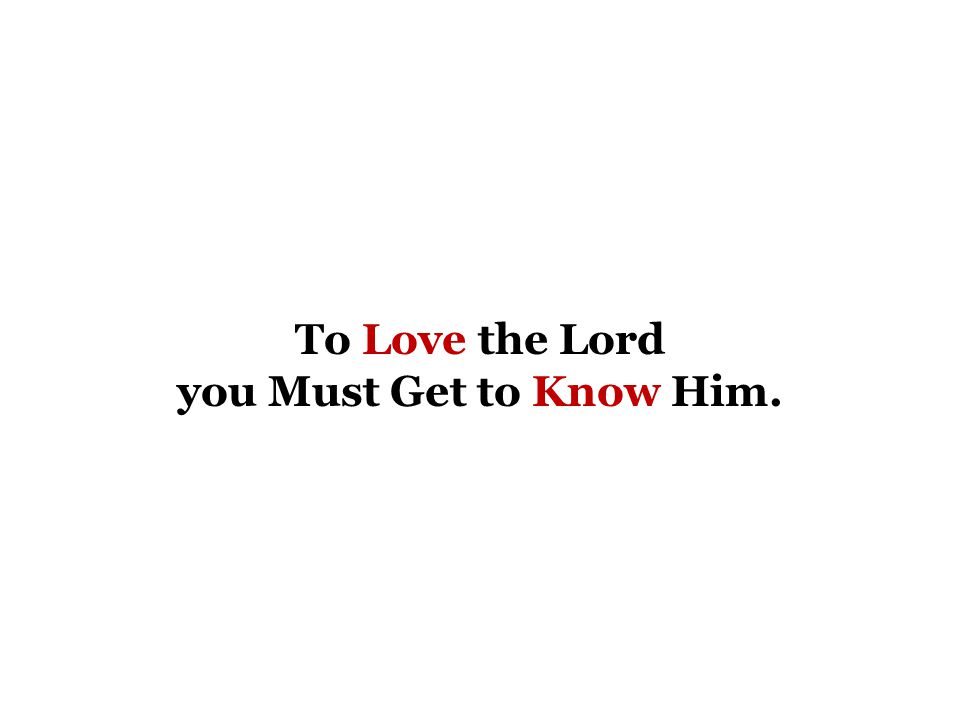 To Love the Lord you Must Get to Know Him.