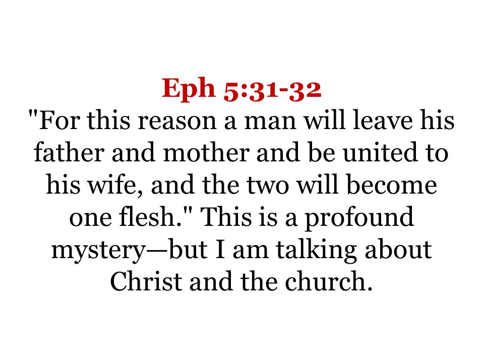 Eph 5:31-32 For this reason a man will leave his father and mother and be united to his wife, and the two will become one flesh. This is a profound mysterybut I am talking about Christ and the church.