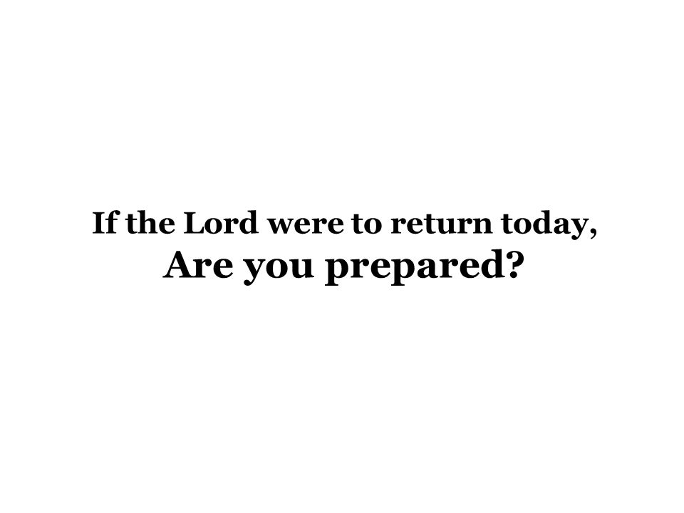 If the Lord were to return today, Are you prepared