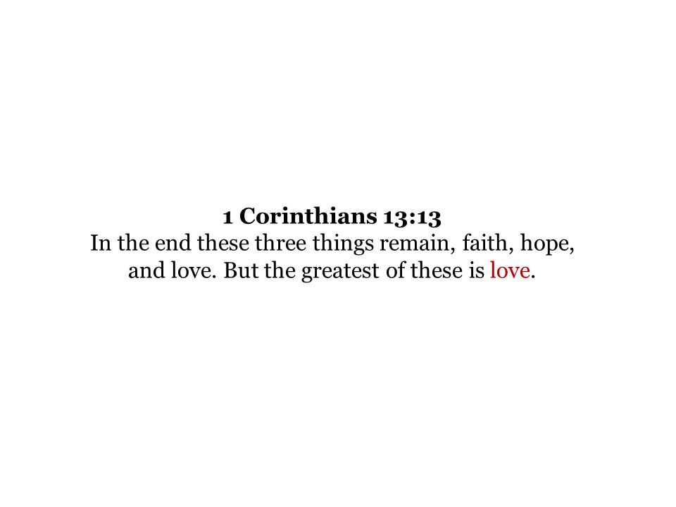1 Corinthians 13:13 In the end these three things remain, faith, hope, and love.