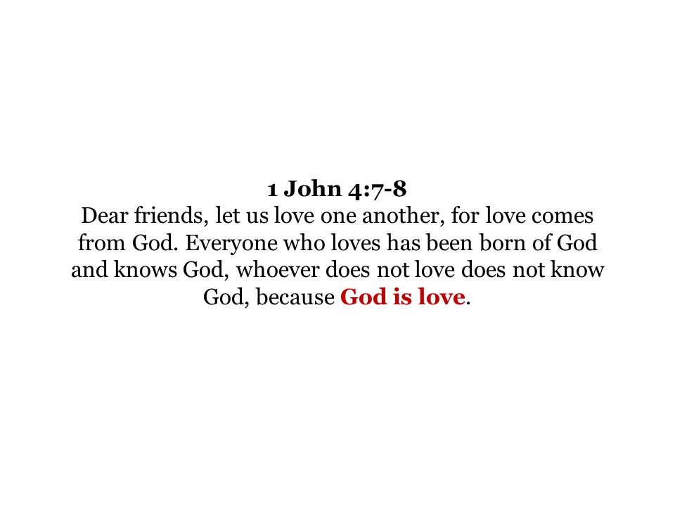 1 John 4:7-8 Dear friends, let us love one another, for love comes from God.