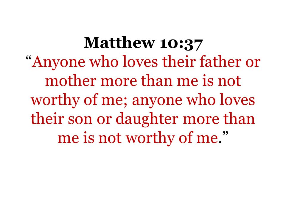 Matthew 10:37Anyone who loves their father or mother more than me is not worthy of me; anyone who loves their son or daughter more than me is not worthy of me.
