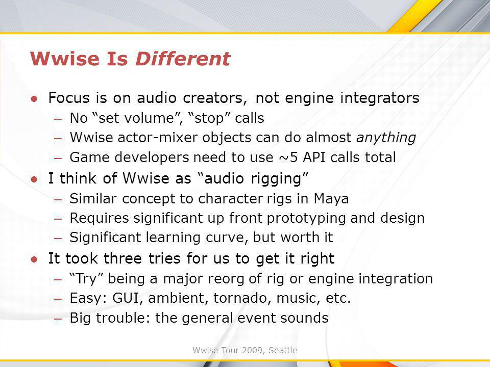 Wwise Tour 2009, Seattle Wwise Is Different Focus is on audio creators, not engine integrators – No set volume, stop calls – Wwise actor-mixer objects can do almost anything – Game developers need to use ~5 API calls total I think of Wwise as audio rigging – Similar concept to character rigs in Maya – Requires significant up front prototyping and design – Significant learning curve, but worth it It took three tries for us to get it right – Try being a major reorg of rig or engine integration – Easy: GUI, ambient, tornado, music, etc.