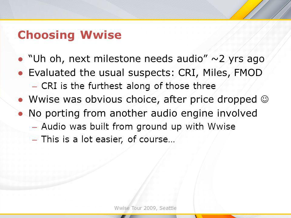 Wwise Tour 2009, Seattle Uh oh, next milestone needs audio ~2 yrs ago Evaluated the usual suspects: CRI, Miles, FMOD – CRI is the furthest along of those three Wwise was obvious choice, after price dropped No porting from another audio engine involved – Audio was built from ground up with Wwise – This is a lot easier, of course… Choosing Wwise
