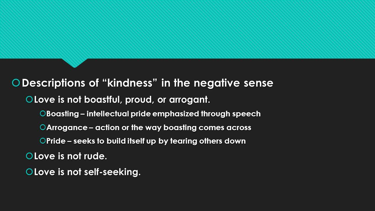 Descriptions of kindness in the negative sense Descriptions of kindness in the negative sense Love is not boastful, proud, or arrogant.