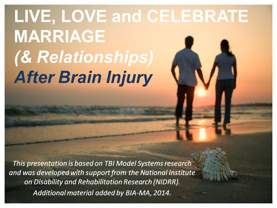1 LIVE, LOVE and CELEBRATE MARRIAGE (& Relationships) After Brain Injury This presentation is based on TBI Model Systems research and was developed with support from the National Institute on Disability and Rehabilitation Research (NIDRR).